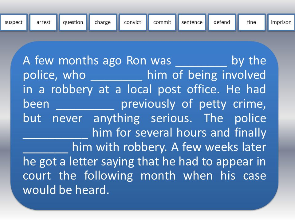 A few months ago Ron was ________ by the police, who ________ him of being involved in a robbery at a local post office. He had been _________ previou