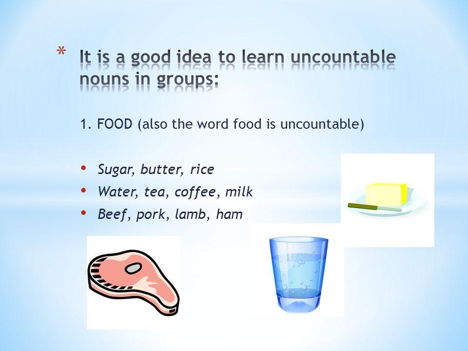1. FOOD (also the word food is uncountable) Sugar, butter, rice Water, tea, coffee, milk Beef, pork, lamb, ham