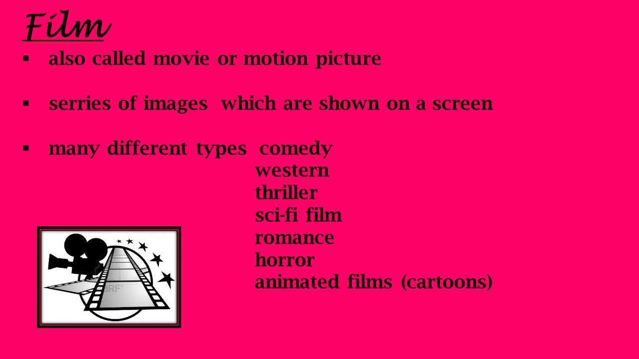 Film  also called movie or motion picture  serries of images which are shown on a screen  many different types comedy western thriller sci-fi film romance horror animated films (cartoons)