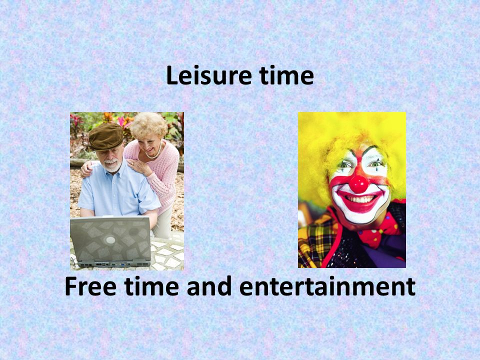 Leisure time Free time and entertainment