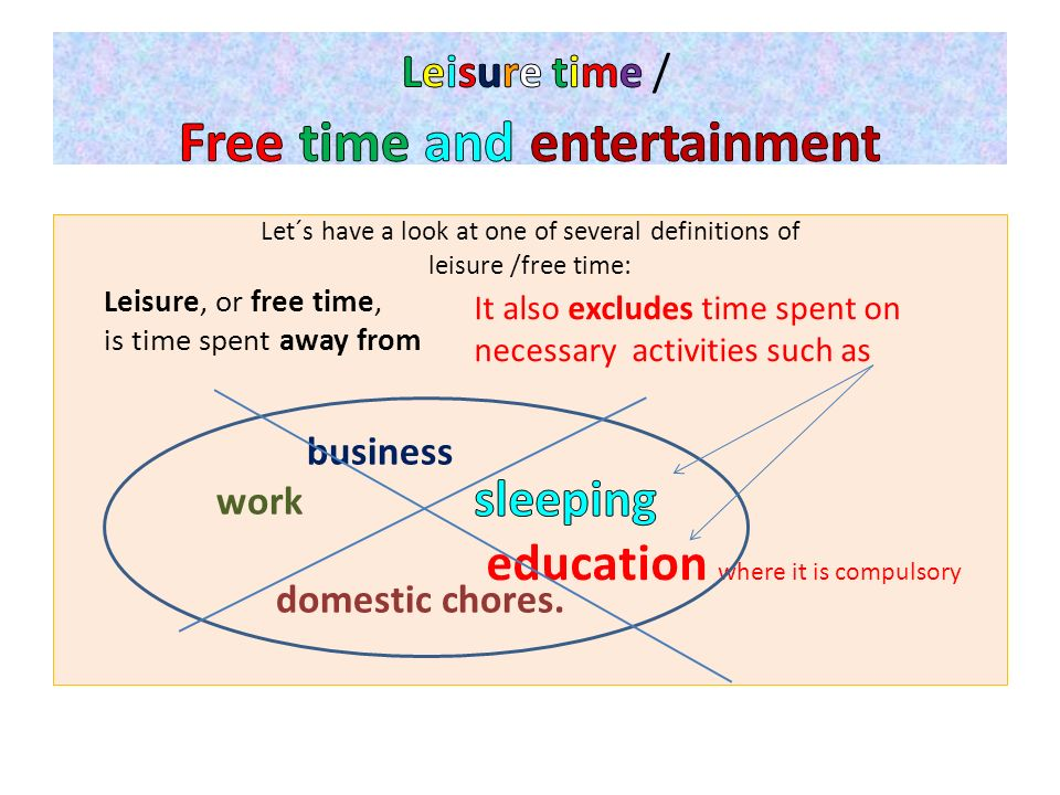 Let´s have a look at one of several definitions of leisure /free time: Leisure, or free time, is time spent away from business work domestic chores.
