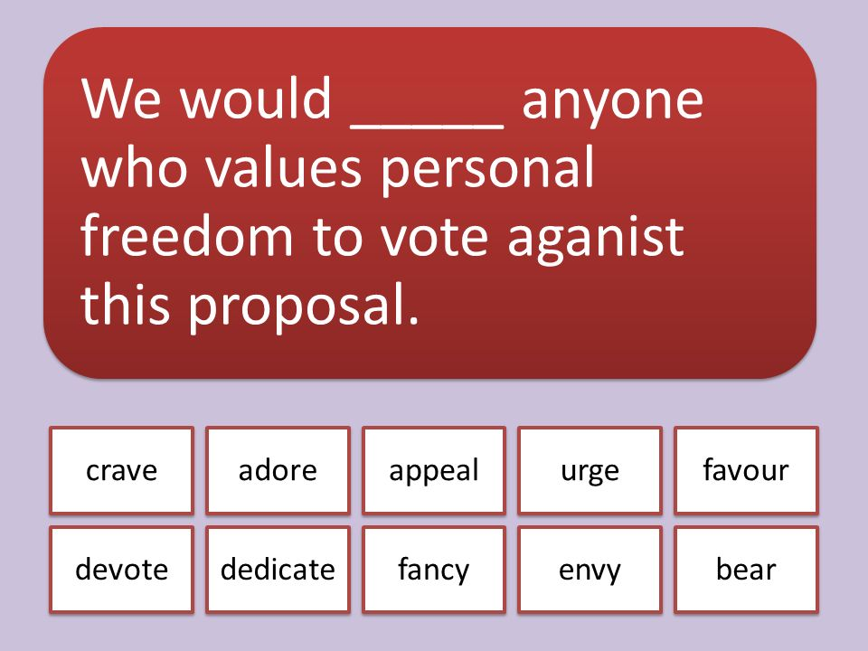 We would _____ anyone who values personal freedom to vote aganist this proposal.