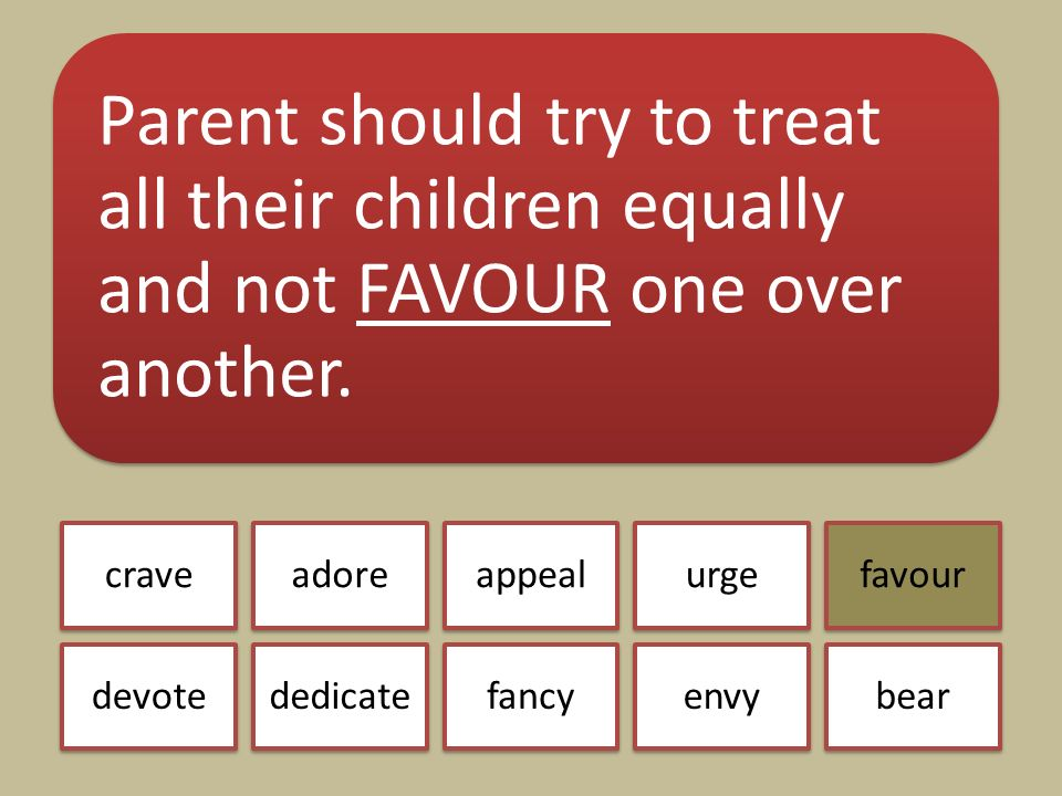 Parent should try to treat all their children equally and not FAVOUR one over another.