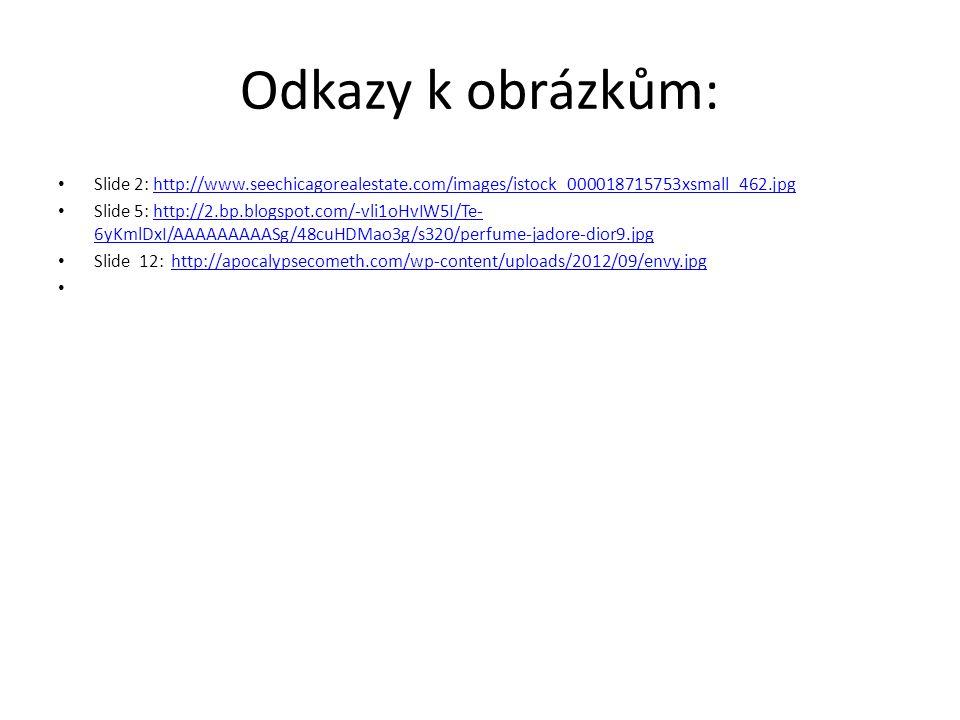 Odkazy k obrázkům: Slide 2: http://www.seechicagorealestate.com/images/istock_000018715753xsmall_462.jpghttp://www.seechicagorealestate.com/images/istock_000018715753xsmall_462.jpg Slide 5: http://2.bp.blogspot.com/-vli1oHvIW5I/Te- 6yKmlDxI/AAAAAAAAASg/48cuHDMao3g/s320/perfume-jadore-dior9.jpghttp://2.bp.blogspot.com/-vli1oHvIW5I/Te- 6yKmlDxI/AAAAAAAAASg/48cuHDMao3g/s320/perfume-jadore-dior9.jpg Slide 12: http://apocalypsecometh.com/wp-content/uploads/2012/09/envy.jpghttp://apocalypsecometh.com/wp-content/uploads/2012/09/envy.jpg