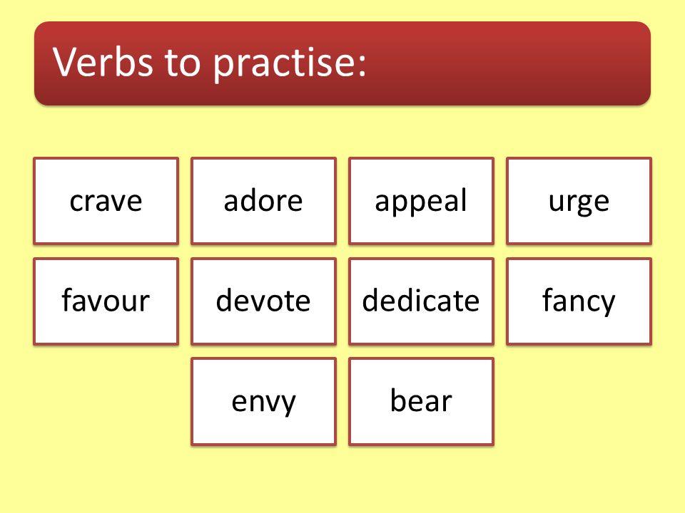 Verbs to practise: craveadoreappealurge favourdevotededicatefancy envybear