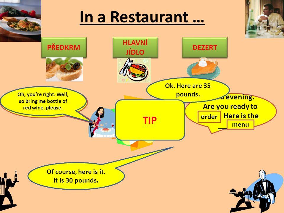 In a Restaurant … STARTER MAIN COURSE/DISH DESSERT PŘEDKRM HLAVNÍ JÍDLO DEZERT Good evening. Are you ready to ____? Here is the ______. menu order I'l