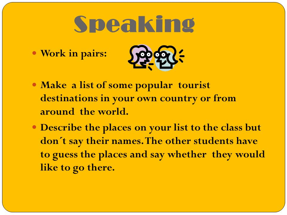 Speaking Work in pairs: Make a list of some popular tourist destinations in your own country or from around the world.
