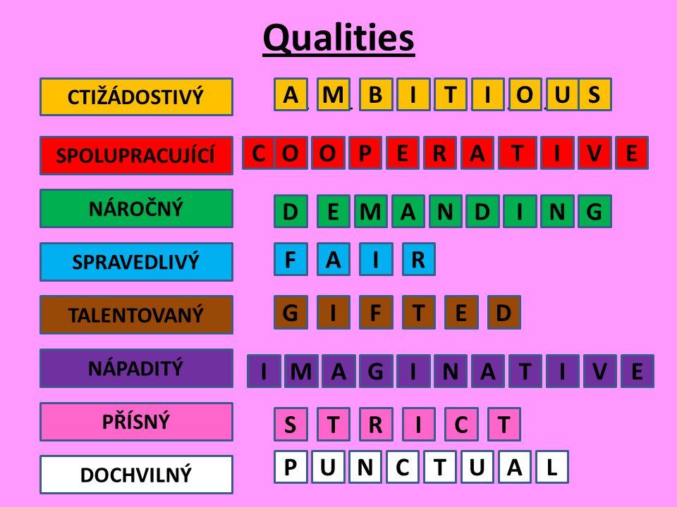 Qualities __ __ __ __ __ __ __ __ __ CTIŽÁDOSTIVÝ SPOLUPRACUJÍCÍ NÁROČNÝ SPRAVEDLIVÝ TALENTOVANÝ NÁPADITÝ PŘÍSNÝ DOCHVILNÝ AMBITIOUS OOPERATIVEC DEMANDING FAIR S IFTED IMAGINATIVE TRICT PUNCTUAL G