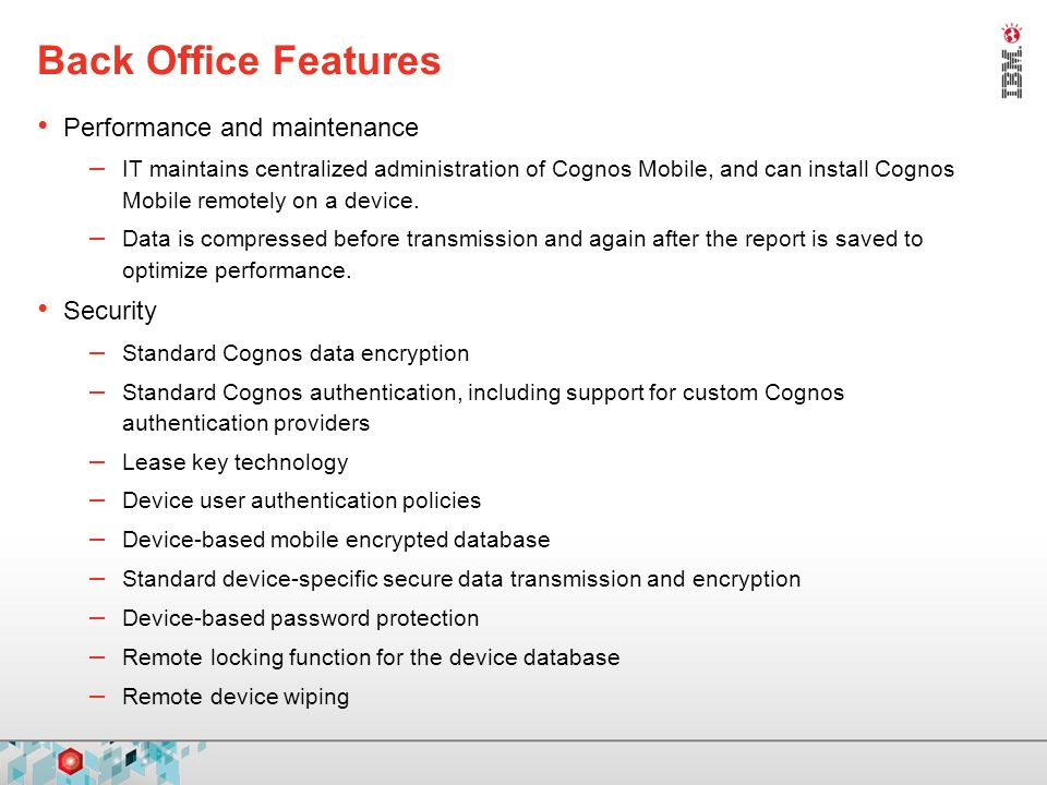 Back Office Features Performance and maintenance – IT maintains centralized administration of Cognos Mobile, and can install Cognos Mobile remotely on a device.