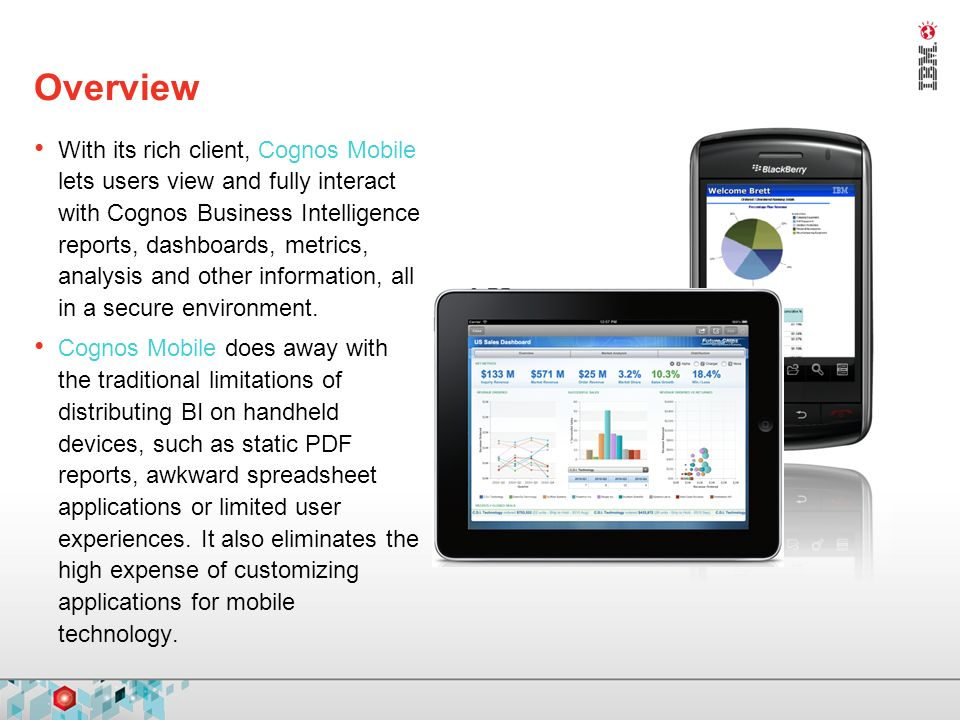 Overview With its rich client, Cognos Mobile lets users view and fully interact with Cognos Business Intelligence reports, dashboards, metrics, analysis and other information, all in a secure environment.