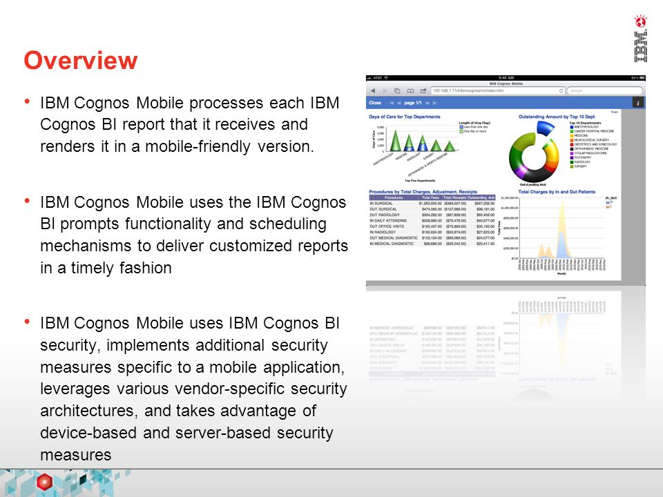 Overview IBM Cognos Mobile processes each IBM Cognos BI report that it receives and renders it in a mobile-friendly version. IBM Cognos Mobile uses th