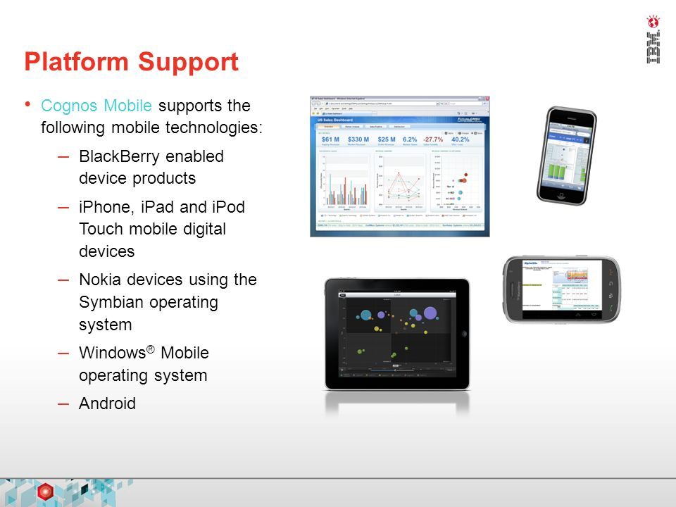 Platform Support Cognos Mobile supports the following mobile technologies: – BlackBerry enabled device products – iPhone, iPad and iPod Touch mobile digital devices – Nokia devices using the Symbian operating system – Windows ® Mobile operating system – Android