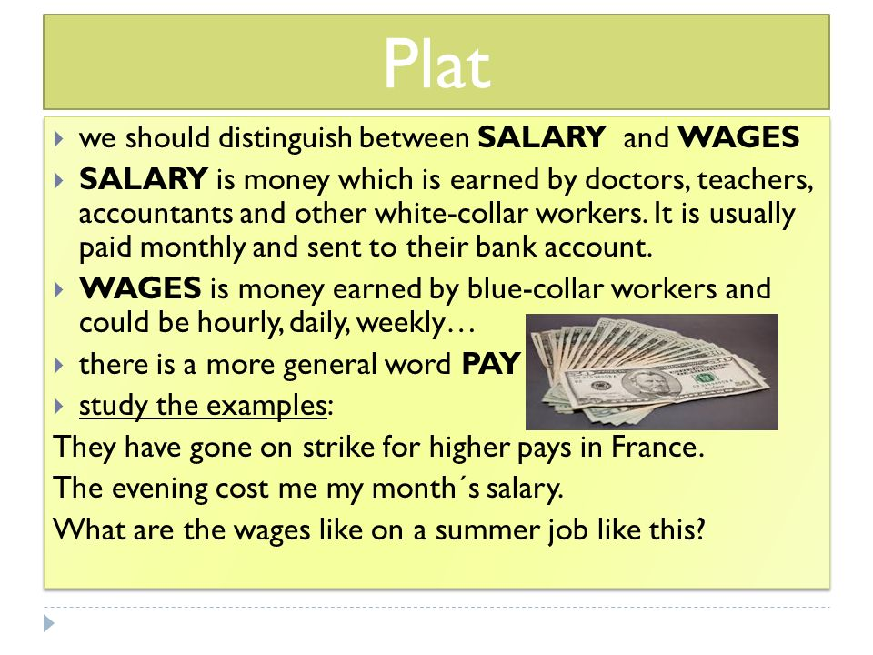Plat  we should distinguish between SALARY and WAGES  SALARY is money which is earned by doctors, teachers, accountants and other white-collar workers.