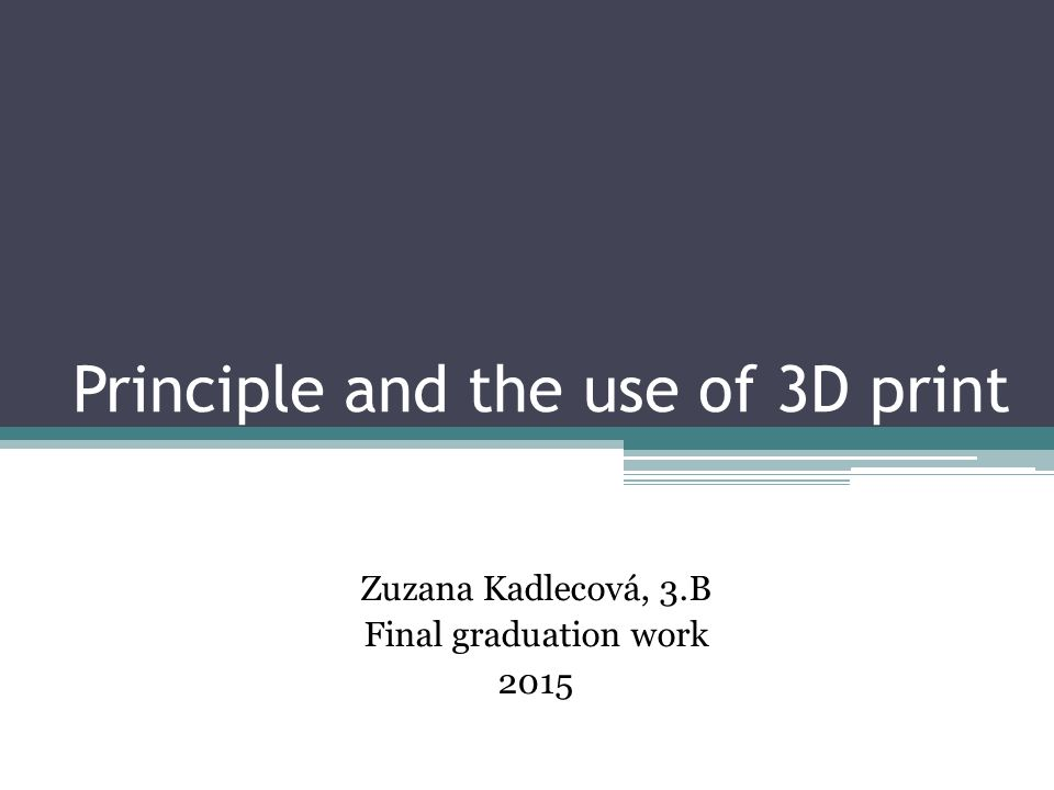Principle and the use of 3D print Zuzana Kadlecová, 3.B Final graduation work 2015