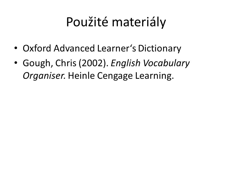 Použité materiály Oxford Advanced Learner's Dictionary Gough, Chris (2002). English Vocabulary Organiser. Heinle Cengage Learning.