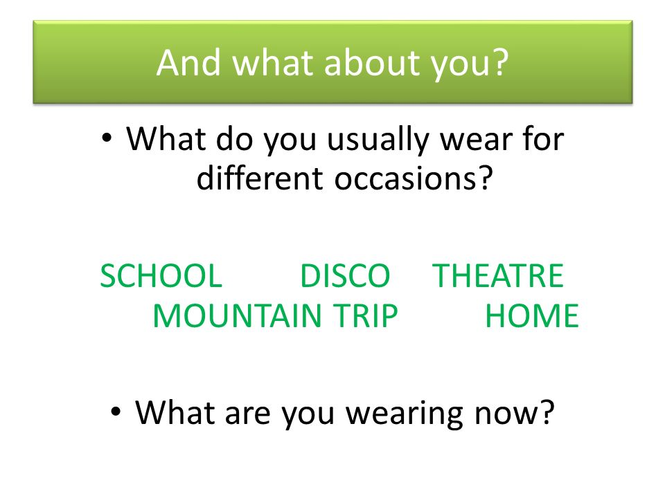 And what about you. What do you usually wear for different occasions.