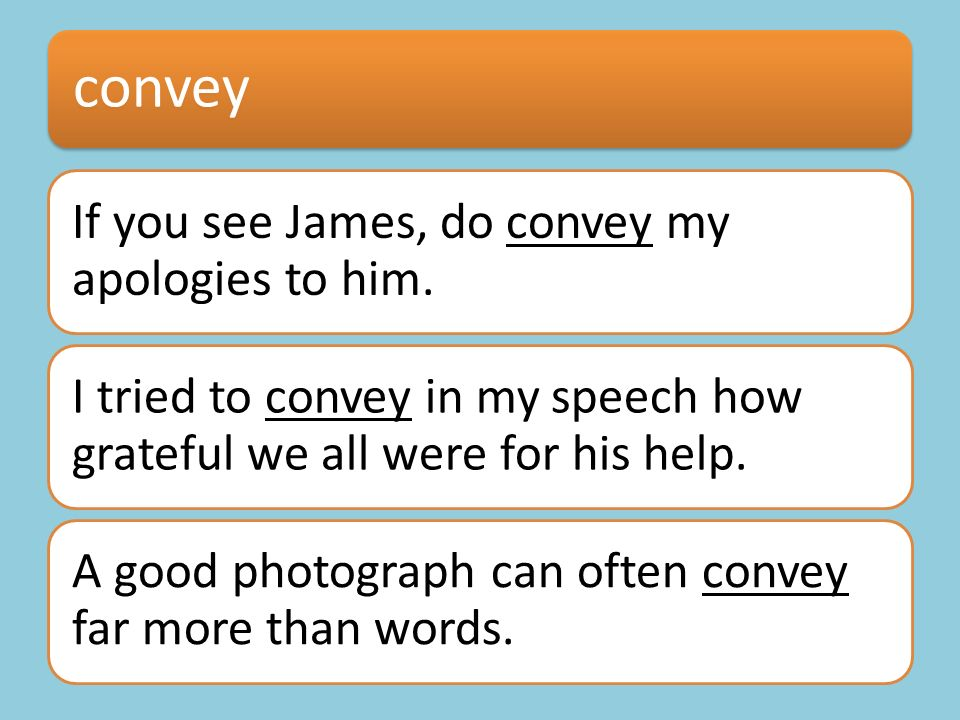 convey If you see James, do convey my apologies to him. I tried to convey in my speech how grateful we all were for his help. A good photograph can of