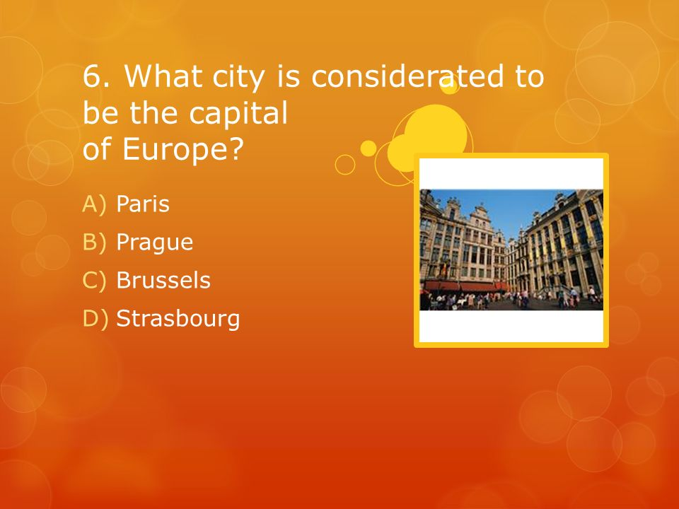 6. What city is considerated to be the capital of Europe? A)Paris B)Prague C)Brussels D)Strasbourg