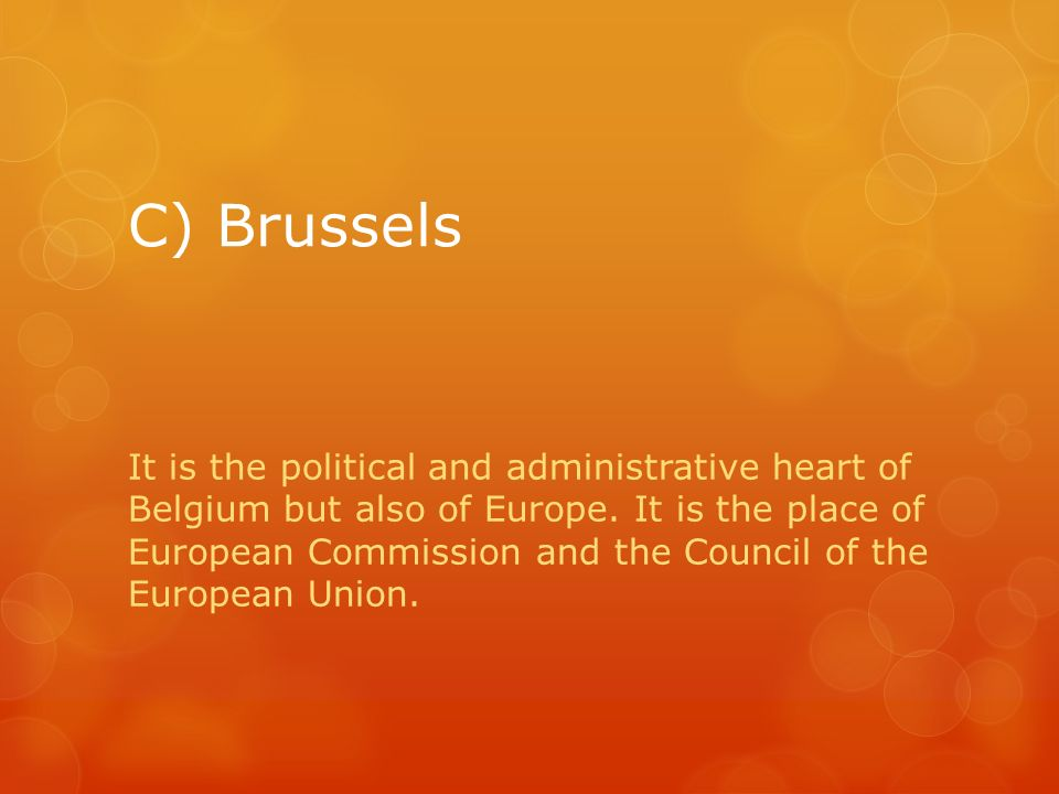 C) Brussels It is the political and administrative heart of Belgium but also of Europe. It is the place of European Commission and the Council of the