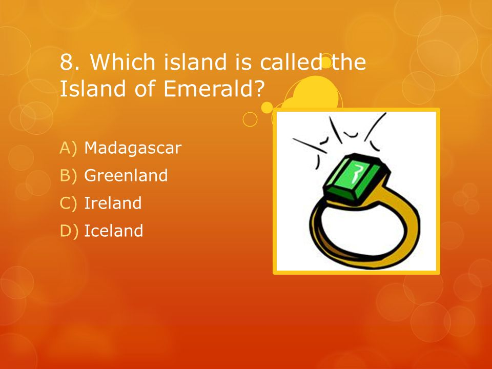 8. Which island is called the Island of Emerald? A)Madagascar B)Greenland C)Ireland D)Iceland