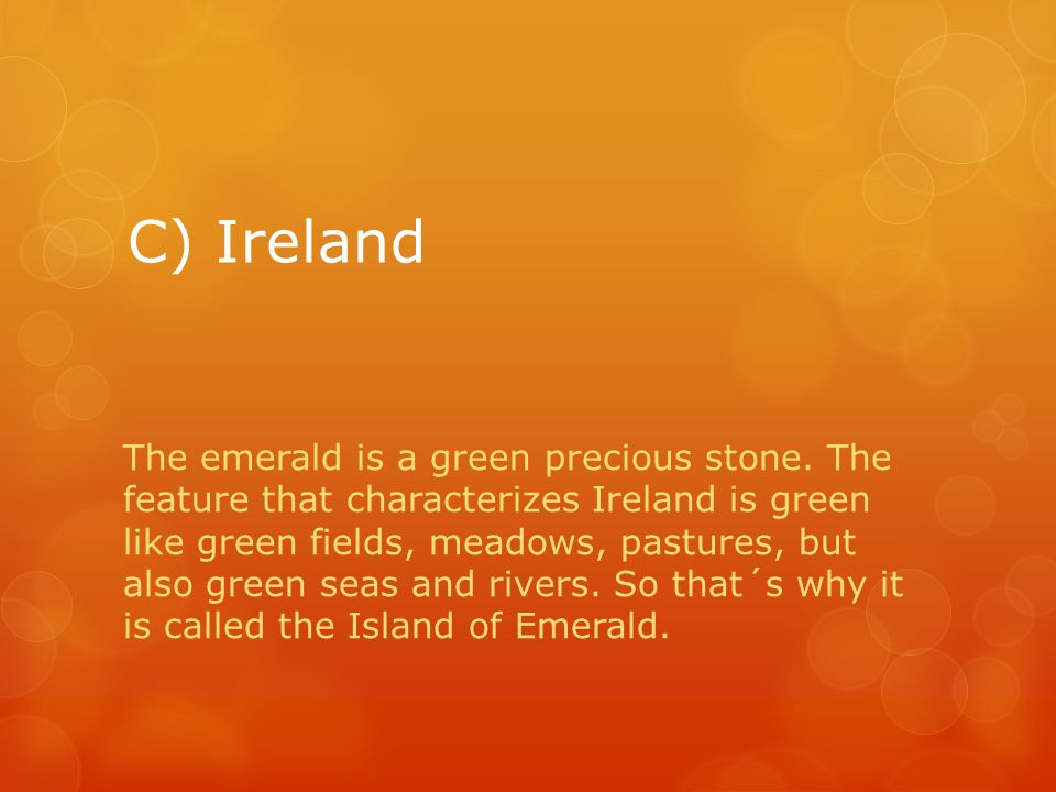C) Ireland The emerald is a green precious stone. The feature that characterizes Ireland is green like green fields, meadows, pastures, but also green