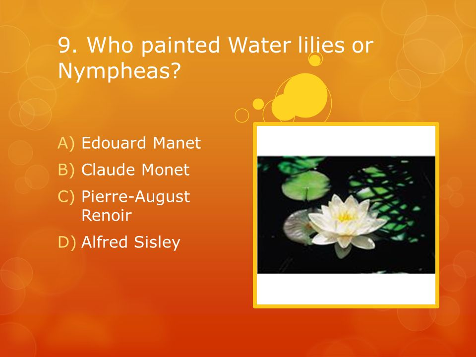 9. Who painted Water lilies or Nympheas? A)Edouard Manet B)Claude Monet C)Pierre-August Renoir D)Alfred Sisley