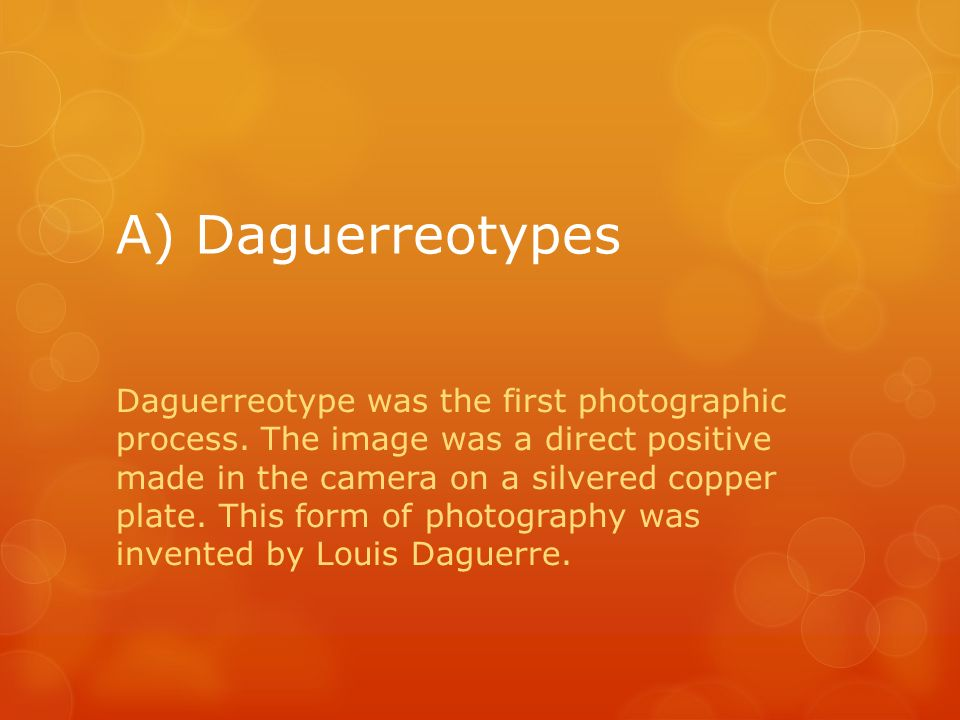 A) Daguerreotypes Daguerreotype was the first photographic process.
