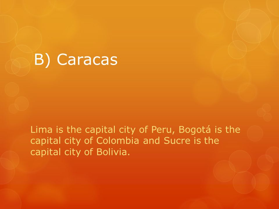 B) Caracas Lima is the capital city of Peru, Bogotá is the capital city of Colombia and Sucre is the capital city of Bolivia.