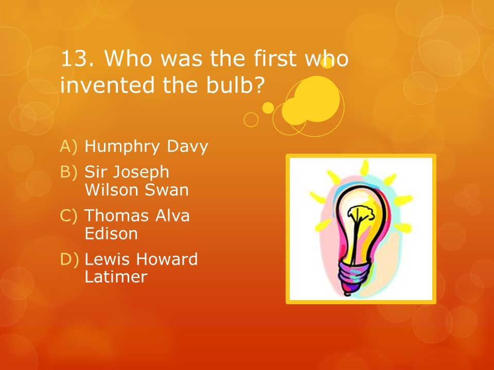 13. Who was the first who invented the bulb? A)Humphry Davy B)Sir Joseph Wilson Swan C)Thomas Alva Edison D)Lewis Howard Latimer