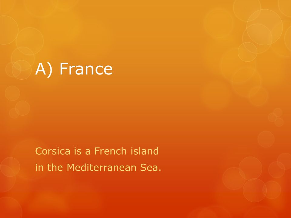 A) France Corsica is a French island in the Mediterranean Sea.