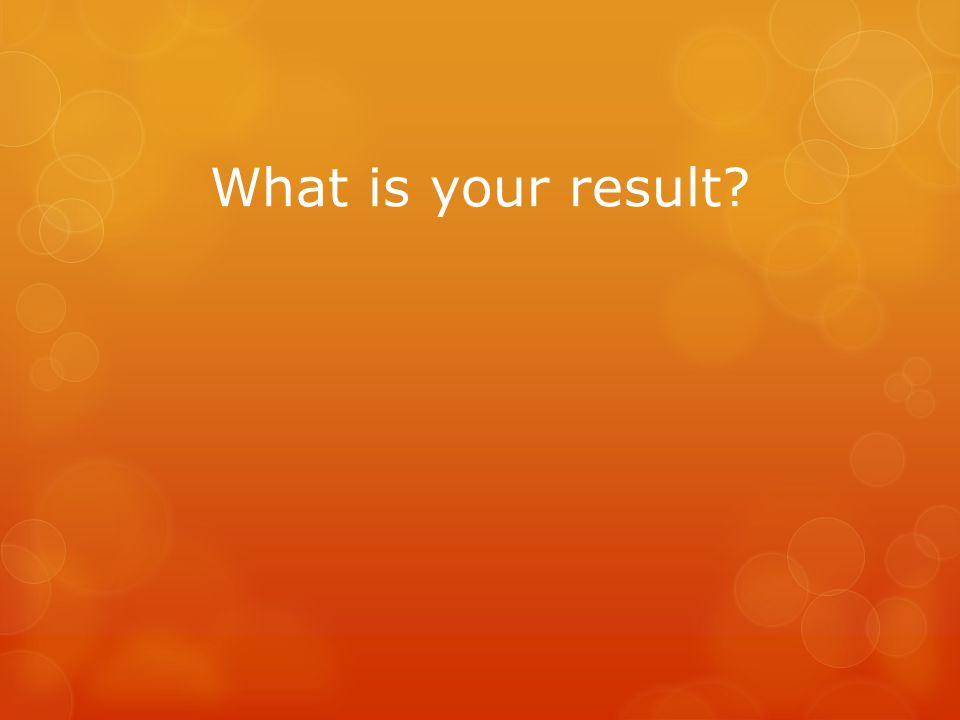 What is your result?