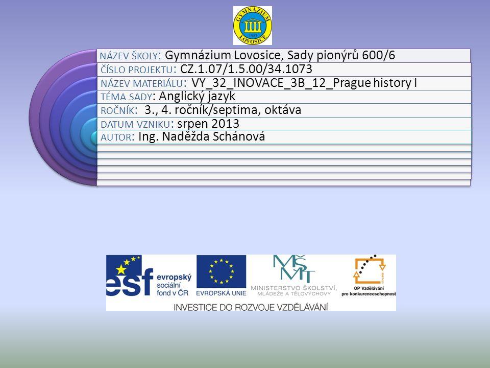 NÁZEV ŠKOLY : Gymnázium Lovosice, Sady pionýrů 600/6 ČÍSLO PROJEKTU : CZ.1.07/1.5.00/34.1073 NÁZEV MATERIÁLU : VY_32_INOVACE_3B_12_Prague history I TÉMA SADY : Anglický jazyk ROČNÍK : 3., 4.