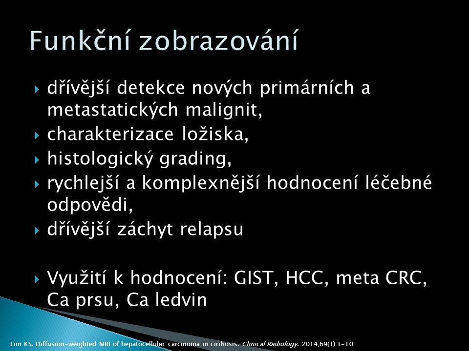  dřívější detekce nových primárních a metastatických malignit,  charakterizace ložiska,  histologický grading,  rychlejší a komplexnější hodnocení léčebné odpovědi,  dřívější záchyt relapsu  Využití k hodnocení: GIST, HCC, meta CRC, Ca prsu, Ca ledvin Lim KS.