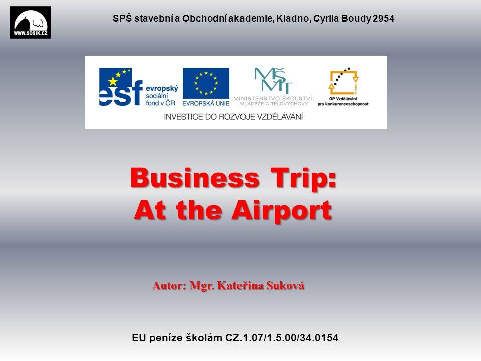 SPŠ stavební a Obchodní akademie, Kladno, Cyrila Boudy 2954 Business Trip: At the Airport Autor: Mgr.