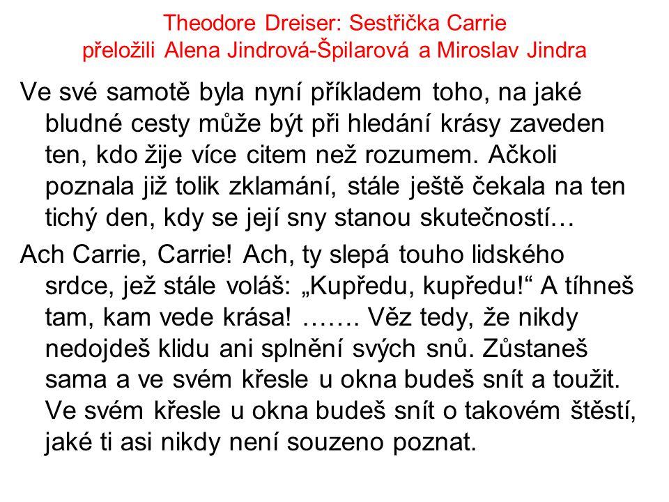 Theodore Dreiser: Sestřička Carrie přeložili Alena Jindrová-Špilarová a Miroslav Jindra Ve své samotě byla nyní příkladem toho, na jaké bludné cesty může být při hledání krásy zaveden ten, kdo žije více citem než rozumem.