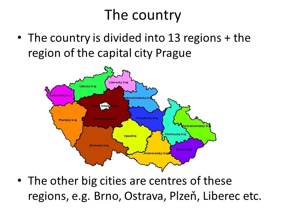 The country The country is divided into 13 regions + the region of the capital city Prague The other big cities are centres of these regions, e.g. Brn
