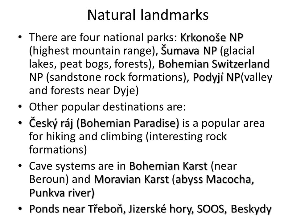 Natural landmarks Krkonoše NP Šumava NP Bohemian Switzerland Podyjí NP There are four national parks: Krkonoše NP (highest mountain range), Šumava NP (glacial lakes, peat bogs, forests), Bohemian Switzerland NP (sandstone rock formations), Podyjí NP(valley and forests near Dyje) Other popular destinations are: Český ráj (Bohemian Paradise) Český ráj (Bohemian Paradise) is a popular area for hiking and climbing (interesting rock formations) Bohemian Karst Moravian Karst abyss Macocha, Punkva river) Cave systems are in Bohemian Karst (near Beroun) and Moravian Karst (abyss Macocha, Punkva river) Ponds near Třeboň, Jizerské hory, SOOS, Beskydy Ponds near Třeboň, Jizerské hory, SOOS, Beskydy