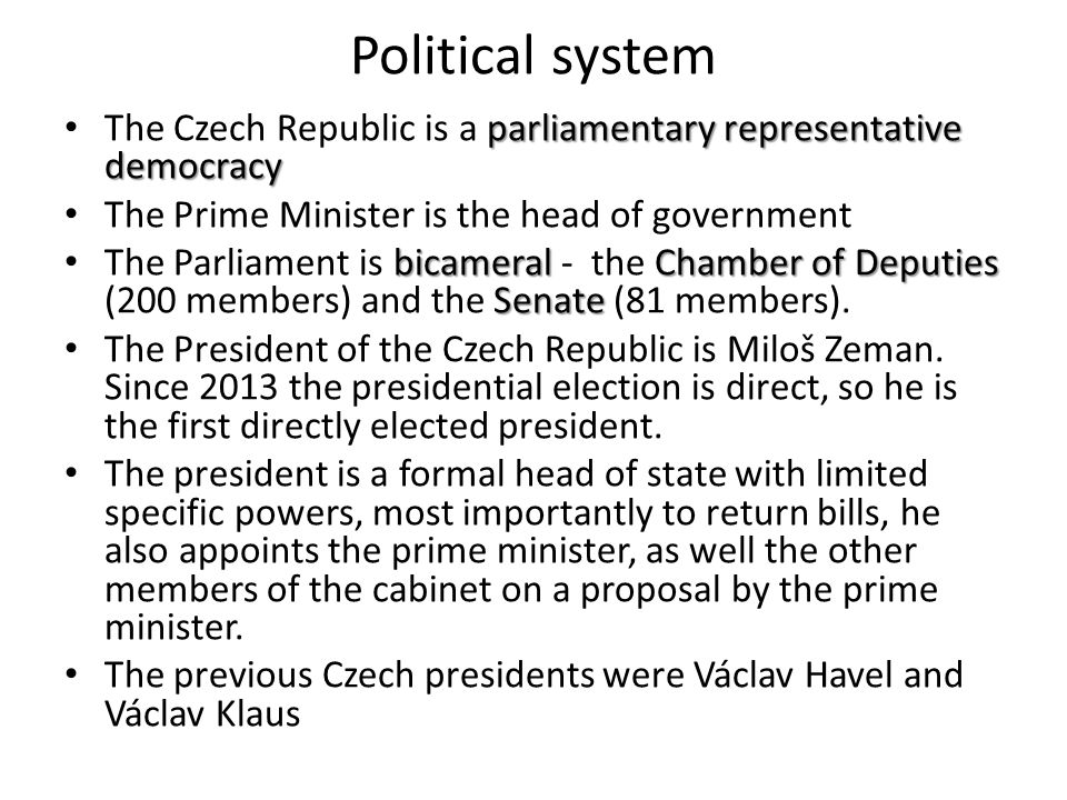 Political system parliamentary representative democracy The Czech Republic is a parliamentary representative democracy The Prime Minister is the head of government bicameral Chamber of Deputies Senate The Parliament is bicameral - the Chamber of Deputies (200 members) and the Senate (81 members).