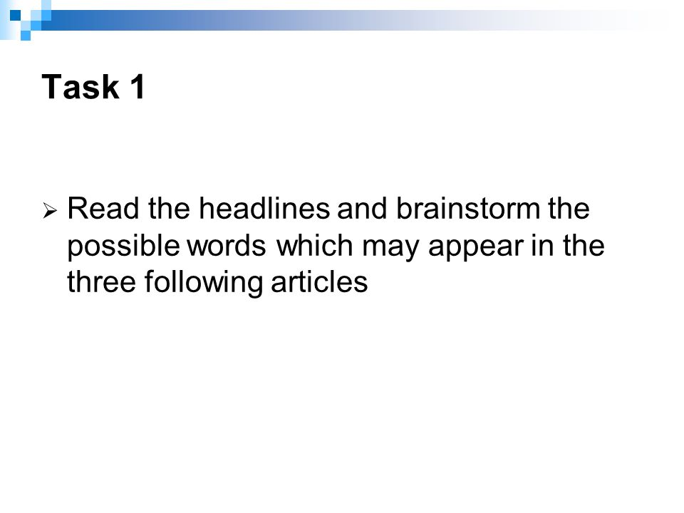  Read the headlines and brainstorm the possible words which may appear in the three following articles Task 1