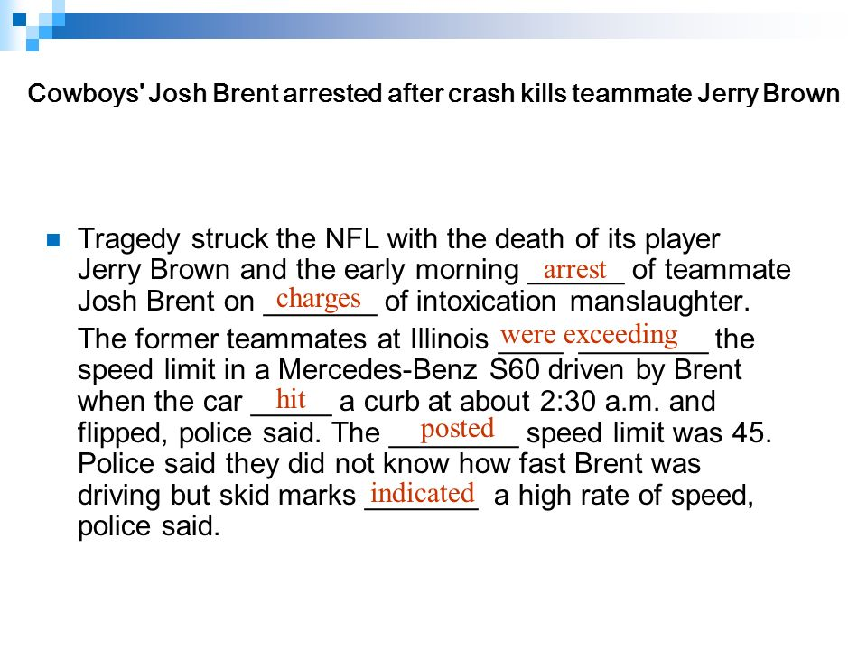 Tragedy struck the NFL with the death of its player Jerry Brown and the early morning ______ of teammate Josh Brent on _______ of intoxication manslaughter.