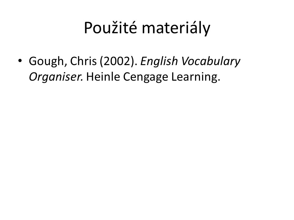 Použité materiály Gough, Chris (2002). English Vocabulary Organiser. Heinle Cengage Learning.