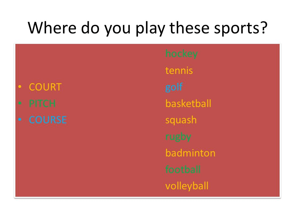 Where do you play these sports? hockey tennis COURTgolf PITCHbasketball COURSEsquash rugby badminton football volleyball hockey tennis COURTgolf PITCH