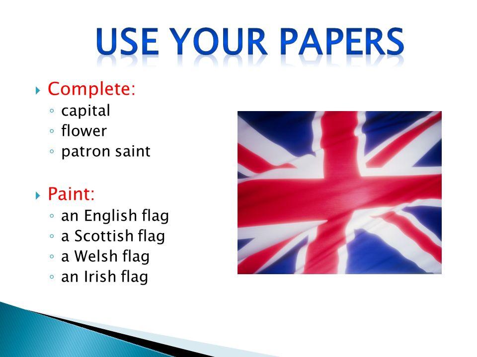  Complete: ◦ capital ◦ flower ◦ patron saint  Paint: ◦ an English flag ◦ a Scottish flag ◦ a Welsh flag ◦ an Irish flag