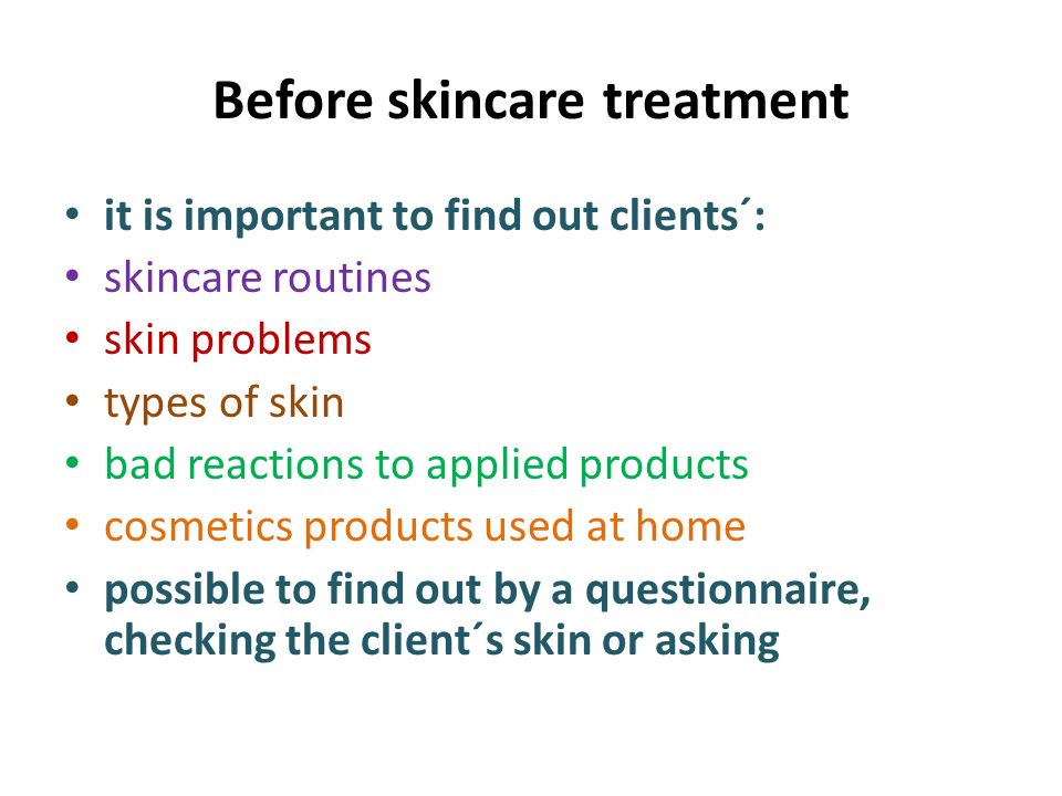 Before skincare treatment it is important to find out clients´: skincare routines skin problems types of skin bad reactions to applied products cosmetics products used at home possible to find out by a questionnaire, checking the client´s skin or asking