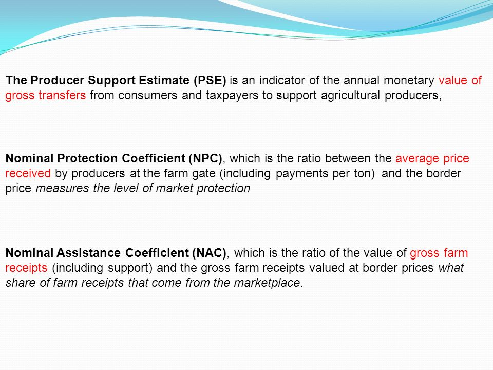The Producer Support Estimate (PSE) is an indicator of the annual monetary value of gross transfers from consumers and taxpayers to support agricultural producers, Nominal Protection Coefficient (NPC), which is the ratio between the average price received by producers at the farm gate (including payments per ton) and the border price measures the level of market protection Nominal Assistance Coefficient (NAC), which is the ratio of the value of gross farm receipts (including support) and the gross farm receipts valued at border prices what share of farm receipts that come from the marketplace.
