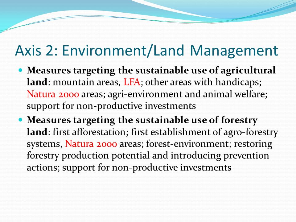 Axis 2: Environment/Land Management Measures targeting the sustainable use of agricultural land: mountain areas, LFA; other areas with handicaps; Natura 2000 areas; agri-environment and animal welfare; support for non-productive investments Measures targeting the sustainable use of forestry land: first afforestation; first establishment of agro-forestry systems, Natura 2000 areas; forest-environment; restoring forestry production potential and introducing prevention actions; support for non-productive investments