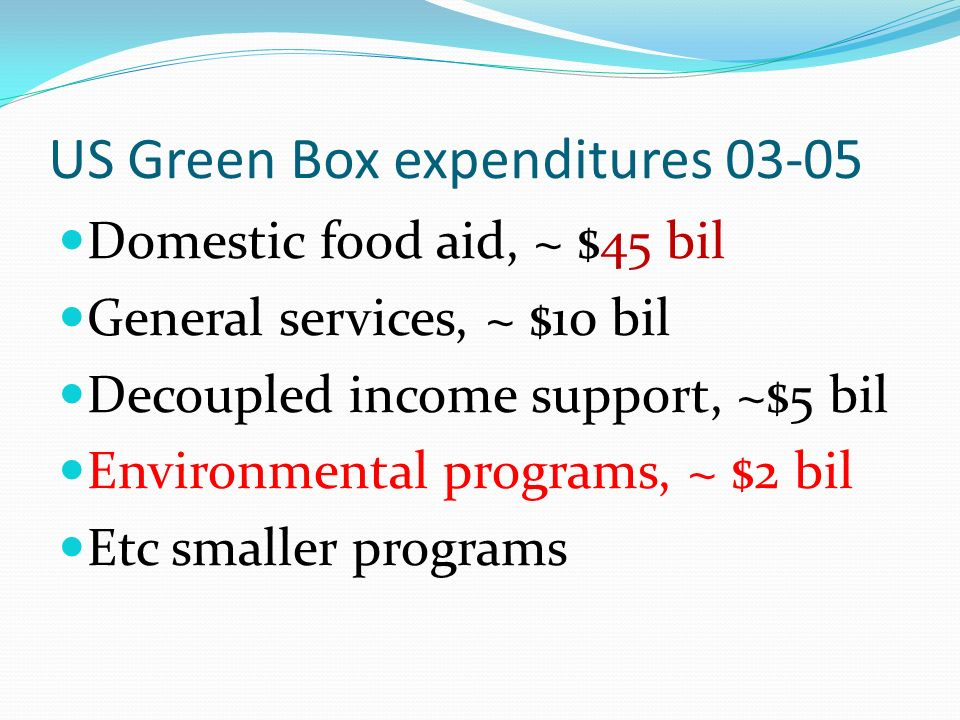 US Green Box expenditures 03-05 Domestic food aid, ~ $45 bil General services, ~ $10 bil Decoupled income support, ~$5 bil Environmental programs, ~ $2 bil Etc smaller programs