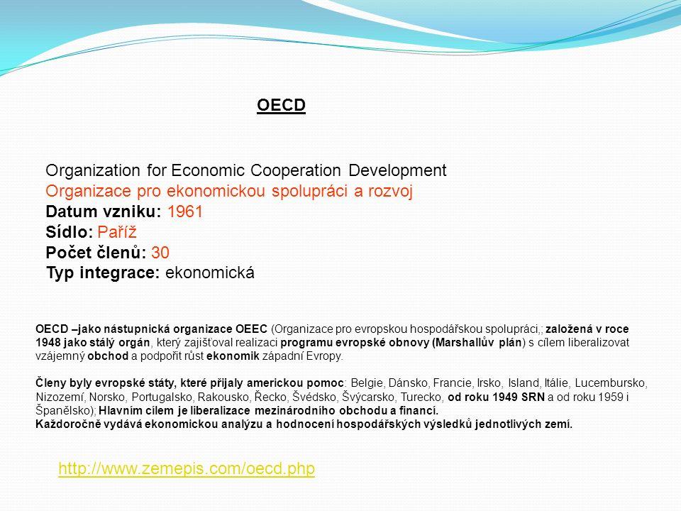 OECD Organization for Economic Cooperation Development Organizace pro ekonomickou spolupráci a rozvoj Datum vzniku: 1961 Sídlo: Paříž Počet členů: 30 Typ integrace: ekonomická http://www.zemepis.com/oecd.php OECD –jako nástupnická organizace OEEC (Organizace pro evropskou hospodářskou spolupráci,; založená v roce 1948 jako stálý orgán, který zajišťoval realizaci programu evropské obnovy (Marshallův plán) s cílem liberalizovat vzájemný obchod a podpořit růst ekonomik západní Evropy.