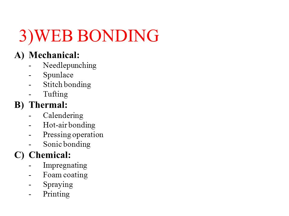 3)WEB BONDING A)Mechanical: -Needlepunching -Spunlace -Stitch bonding -Tufting B)Thermal: -Calendering -Hot-air bonding -Pressing operation -Sonic bonding C)Chemical: -Impregnating -Foam coating -Spraying -Printing