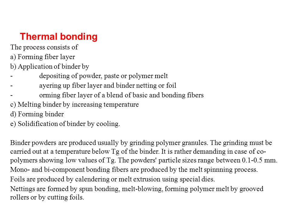 Thermal bonding The process consists of a) Forming fiber layer b) Application of binder by -depositing of powder, paste or polymer melt -ayering up fiber layer and binder netting or foil -orming fiber layer of a blend of basic and bonding fibers c) Melting binder by increasing temperature d) Forming binder e) Solidification of binder by cooling.